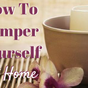 How to Pamper Yourself at Home!